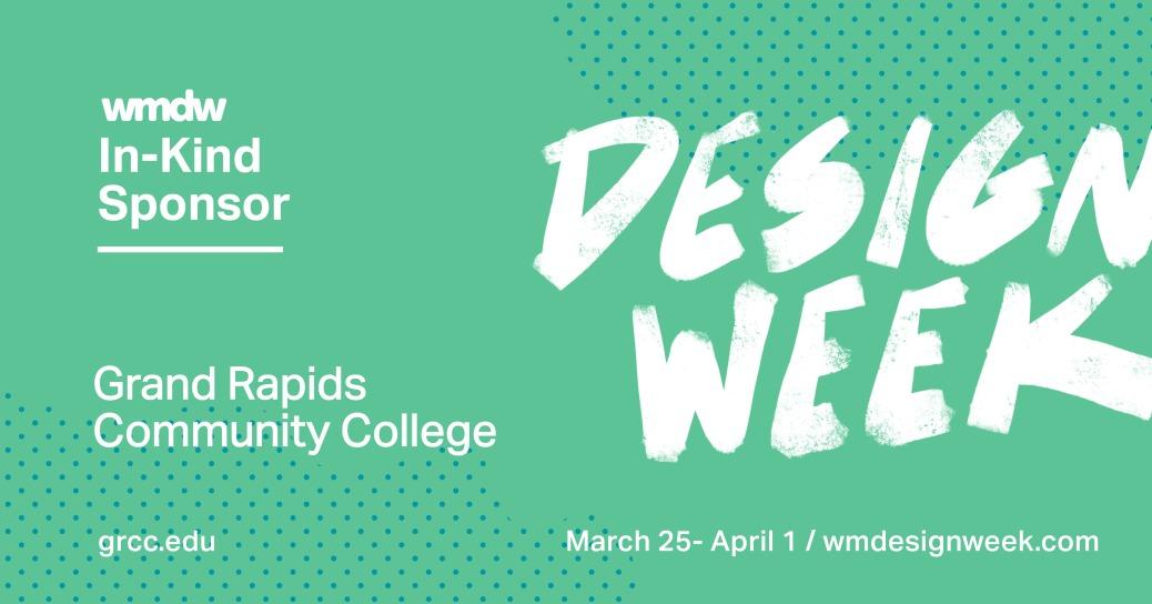 wmdw In-Kind Sponsor. Grand Rapids Community College. grcc.edu. Design Week. March 25-April 1/wmdesignweek.com