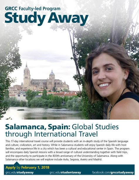 GRCC Faculty-led Program. Study Away. Salamanca, Spain: Global Studies through International Travel. This 17-day international travel course will provide students with an in-depth study of the Spanish language and culture, civilization, art and history. While in Salamanca students will enjoy Spanish daily life with host families, and experience life in a city which has been a cultural and educational center in Spain. The program will encompass daily Spanish lessons with a broad range of cultural understandings together with field trips, and the opportunity to participate in the 800th anniversary of the University of Salamanca. Along with Salamanca other locations we will explore include Avila, Segovia, Aveiro and Madrid. Apply by February 1, 2018. Grcc.edu/studyaway grcc.edu/studentaway facebook.com/grccstudyaway
