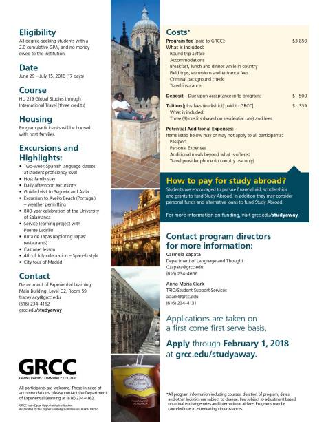 Eligibility: All degree-seeking students with a 2.0 cumulative GPA, and no money owed to the institution. Date: June 29-July 15, 2018 (17 days). Course: HU 219 Global Studies through International Travel (three credits). Housing: Program participants will be housed with host families. Excursions and Highlights: Two-week Spanish language classes at student proficiency level. Host family stay. Daily afternoon excursions. Guided visit to Segovia and Avila. Excursion to Aveiro Beach (Portugal) – weather permitting. 800-year celebration of the University of Salamanca. Service learning project with Puente Ladrillo. Ruta de Tapas (exploring Tapas' restaurants). Castanet lesson. 4th of July celebration—Spanish style. City tour of Madrid. Contact: Department of Experiential Learning, Main Building, Level G2, Room 59. traceylacy@grcc.edu. (616) 234-4162 grcc.edu/studyaway. Costs* Program fee (paid to GRCC): $3,850. What is included: Round trip airfare. Accommodations. Breakfast, lunch and dinner while in country. Field trips, excursions and entrance fees. Criminal background check. Travel insurance. Deposit – Due upon acceptance into program: $500. Tuition [plus fees (in-district) paid to GRCC]: $339. What is included: Three (3) credits (based on residential rate) and fees. Potential Additional Expenses: Items listed below may or may not apply to all participants: Passport. Personal expenses. Additional meals beyond what is offered. Travel provider phone (in country use only). How to pay for study abroad? Students are encouraged to pursue financial aid, scholarships and grants to fund Study Abroad. In addition, they may consider personal funds and alternative loans to fund Study Abroad. For more information on funding, visit grcc.edu/studyaway. Contact program directors for more information: Carmela Zapata, Department of Language and Thought, czapata@grcc.edu (616) 234-4666. Anna Maria Clark, TRIO/Student Support Services, aclark@grcc.edu, (616)234-4131. Applications are take