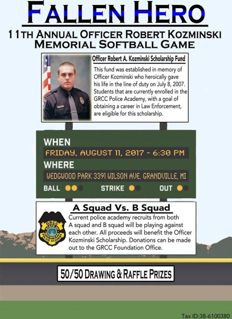Fallen Hero. 11th annual Officer Robert Kozminski Memorial Softball Game. Officer Robert A. Kozminski Scholarship Fund. This fund was established in memory of Officer Kozminski who heroically gave his life in the line of duty on July 8, 2007. Students that are currently enrolled in the GRCC Police Academy, with a goal of obtaining a career in Law Enforcement are eligible for this scholarship. When: Friday, August 11, 2017, 6:30 p.m. Where: Wedgwood Park, 3391 Wilson Ave. Grandville, MI. A Squad Vs. B Squad. Current police academy recruits from both A squad and B squad will be playing against each other. All proceeds will benefit the Officer Kozminski Scholarship. Donations can be made out to the GRCC Foundation Office. 50/50 Drawing & Raffle Prizes.