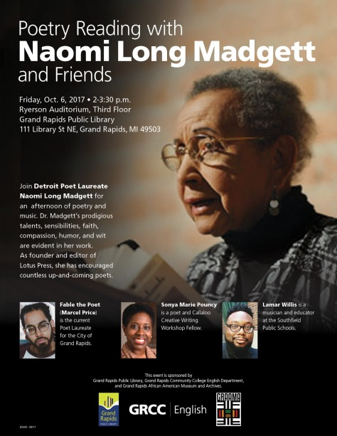 Poetry Reading with Naomi Long Madgett and Friends. Friday, Oct. 6, 2017 2-3:30 p.m. Ryerson Auditorium, Third Floor Grand Rapids Public Library, 111 Library St. NE, Grand Rapids, MI 49503. Join Detroit Poet Laureate Naomi Long Madgett for an afternoon of poetry and music. Dr. Madgett's prodigious talents, sensibilities, faith, compassion, humor and wit are evident in her work. As founder and editor of Lotus Press, she has encouraged countless up and coming poets. Fable the Poet (Marcel Price) is the current Poet Laureate for the City of Grand Rapids. Sonya Marie Pouncy is a poet and Callaloo Creative Writing Workshop Fellow. Lamar Willis is a musician and educator at the Southfield Public Schools. This event is sponsored by Grand Rapids Public Library, Grand Rapids Community College English Department, and Grand Rapids African American Museum and Archives.