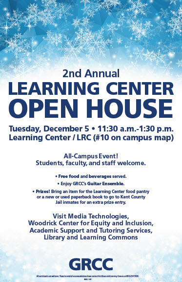 2nd Annual Learning Center Open House. Tuesday, December 5, 11:30 a.m.-1:30 p.m. Learning Center/LRC (#10 on campus map). All-Campus Event! Students, faculty, and staff welcome. Free food and beverages served. Enjoy GRCC's Guitar Ensemble. Prizes! Bring an item for the Learning Center food pantry or a new or used paperback book to go to Kent County Jail inmates for an extra prize entry. Visit Media Technologies, Woodrick Center for Equity and Inclusion, Academic Support and Tutoring Services, Library and Learning Commons. GRCC.