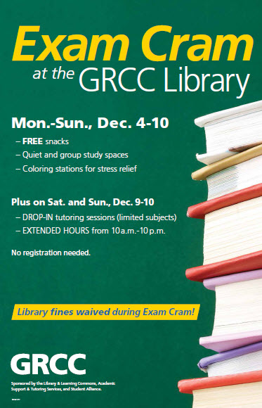 Exam Cram at the GRCC Library. Mon.-Sun., Dec. 4-10. Free snacks. Quiet and group study spaces. Coloring stations for stress relief. Plus on Sat. and Sun., Dec. 9-10. Drop-in tutoring sessions (limited subjects). Extended hours from 10 a.m. to 10 p.m. No registration needed. Library fines waived during Exam Cram. GRCC. Sponsored by the Library & Learning Commons, Academic Support and Tutoring Services, and Student Alliance.