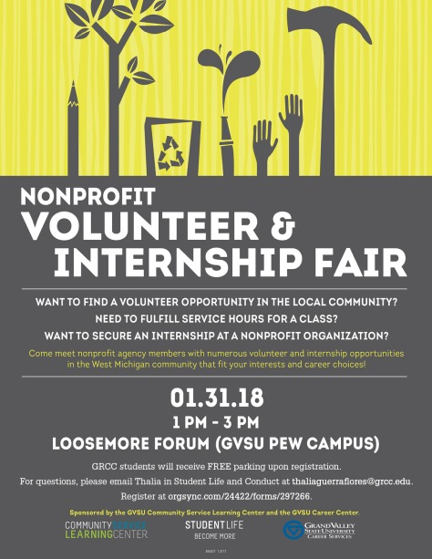 Nonprofit Volunteer & Internship Fair. Want to find a volunteer opportunity in the local community? Need to fulfill service hours for a class? Want to secure an internship at a nonprofit organization? Come meet nonprofit agency members with numerous volunteer and internship opportunities in the West Michigan community that fit your interests and career choices! Jan. 31, 2018. 1 p.m.-3 p.m. Loosemore Forum (GVSU Pew Campus). GRCC students will receive free parking up registration. For questions, please email Thalia in Student Life and Conduct at thaliaguerraflores@grcc.edu. Register at orgsync.com/24422/forms/297266. Sponsored by the GVSU Community Service Learning Center and the GVSU Career Center. Community Service Learning Center. Student Life. Become More. Grand Valley State University Career Services.
