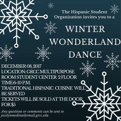 The Hispanic Student Organization invites you to a Winter Wonderland Dance. December 8, 2017. Location: GRCC multipurpose room Student Center 2 floor. Time: 6-10 p.m. Traditional Hispanic cuisine will be served. Tickets will be sold at the door for $5. Any questions or comments can be sent to jocelynmedina@email.grcc.edu.