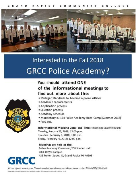 Interested in the Fall 2017 GRCC Police Academy? You should attend one of the informational meetings to find out more about the: -- Michigan standards to become a police officer. – Academic requirements. – Application process. – Selection process. – Academy schedule. – Mandatory: CJ 164 Police Academy Boot Camp (Summer 2017). – Fees, etc. Informational meeting dates and times (meetings last one hour): Tuesday, January 23, 2018; 12:00 p.m. Tuesday, February 6, 2017; 3:00 p.m. Friday, February 9, 2018; 12:00 p.m. Meetings are held at the: Police Academy Classroom, 208 Sneden Hall, GRCC DeVos Campus, 435 Fulton Street E., Grand Rapids MI 49503. GRCC. All participants are welcome. Those in need of special accommodations, please contact DSS at (616) 234-4140.