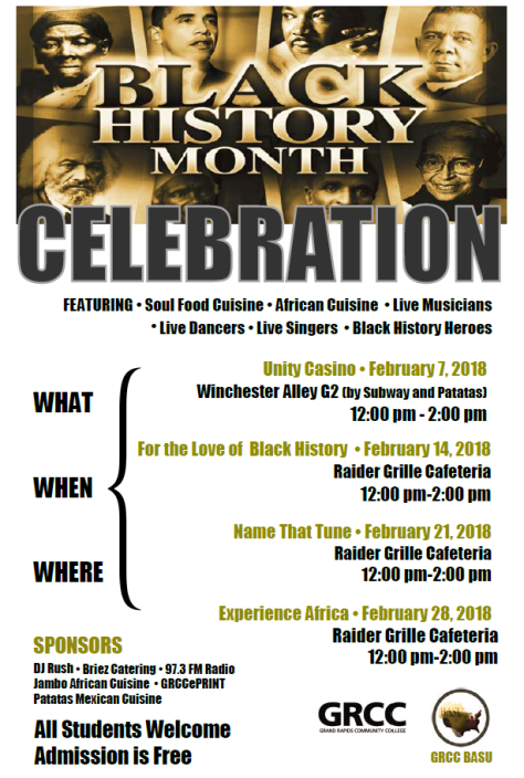 Black History Month Celebration. Featuring: Soul Food Cuisine, African Cuisine, Live Musicians, Live Dancers, Live Singers, Black History Heroes. What, when, where: Unity Casino, February 7, 2018; Winchester Alley G2 (by Subway and Patatas) 12:00 p.m.-2:00 p.m. For the Love of Black History, February 14, 2018; Raider Grille Cafeteria, 12:00 p.m.-2:00 p.m. Name That Tune, February 21, 2018; Raider Grille Cafeteria, 12:00 p.m.-2:00 p.m. Experience Africa, February 23, 2018; Raider Grille Cafeteria, 12:00 p.m.-2:00 p.m. Sponsors: DJ Rush, Briez Catering, 97.3 FM Radio, Jambo African Cuisine, GRCC ePRINT, Patatas Mexican Cuisine. All students welcome. Admission is free. GRCC. Grand Rapids Community College. GRCC BASU.