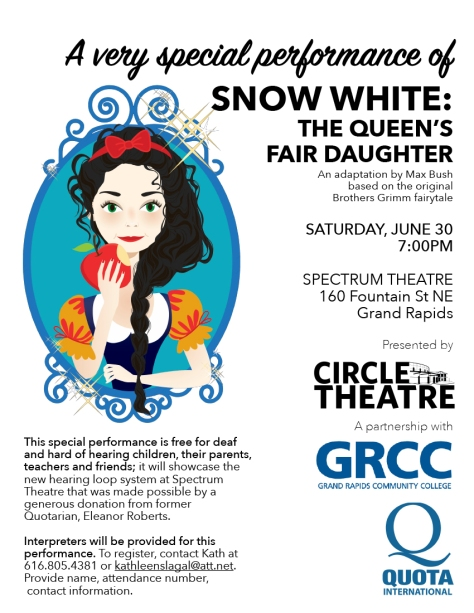 A very special performance of Snow White: The Queen's Fair Daughter. An adaptation by Max Bush based on the original Brothers Grimm fairytale. Saturday, June 30, 7:00 p.m. Spectrum Theatre, 160 Fountain St. NE Grand Rapids. Presented by Circle Theatre. A partnership with GRCC Grand  Rapids Community College, Quota International. This special performance is free for deaf and hard of hearing children, their parents, teachers and friends; it will showcase the new hearing loop system at Spectrum Theater that was made possible by a generous donation from former Quotarian Eleanor Roberts. Interpreters will be provided for this performance. To register, contact Kath at (616) 805-4381 or kathleenslagal@att.net. Provide name, attendance number, contact information.