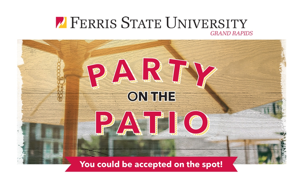 Ferris State University-Grand Rapids. Party on the Patio. You could be accepted on the spot!