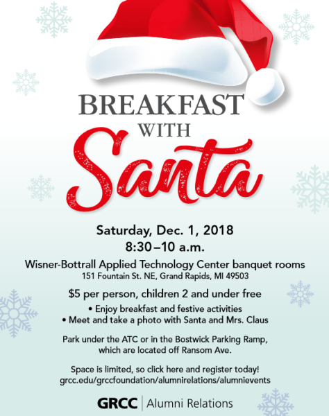 Breakfast with Santa. Saturday, Dec. 1, 2018 8:30-10 a.m. Wisner-Bottrall Applied Technology Center banquet rooms. 151 Fountain St. NE, Grand Rapids, MI 49503. $5 per person, children 2 and under free. Enjoy breakfast and festive activities. Meet and take a photo with Santa and Mrs. Claus. Park under the ATC or in the Bostwick Parking Ramp, which are located off Ransom Ave. Space is limited, so click here and register today! Grcc.edu/grccfoundation/alumnirelations/alumnievents